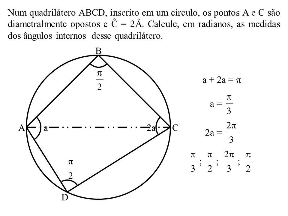 Num quadrilátero ABCD, inscrito em um círculo, os pontos A e C são diametralmente opostos e Ĉ = 2Â. Calcule, em radianos, as medidas dos ângulos internos desse quadrilátero.