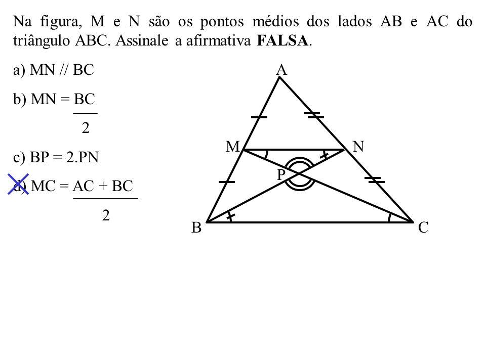 Na figura, M e N são os pontos médios dos lados AB e AC do triângulo ABC. Assinale a afirmativa FALSA.