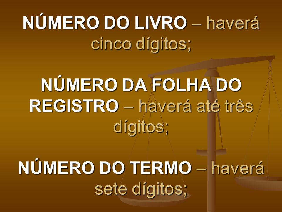 NÚMERO DO LIVRO – haverá cinco dígitos; NÚMERO DA FOLHA DO REGISTRO – haverá até três dígitos; NÚMERO DO TERMO – haverá sete dígitos;