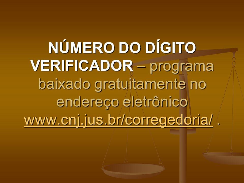 NÚMERO DO DÍGITO VERIFICADOR – programa baixado gratuitamente no endereço eletrônico www.cnj.jus.br/corregedoria/ .