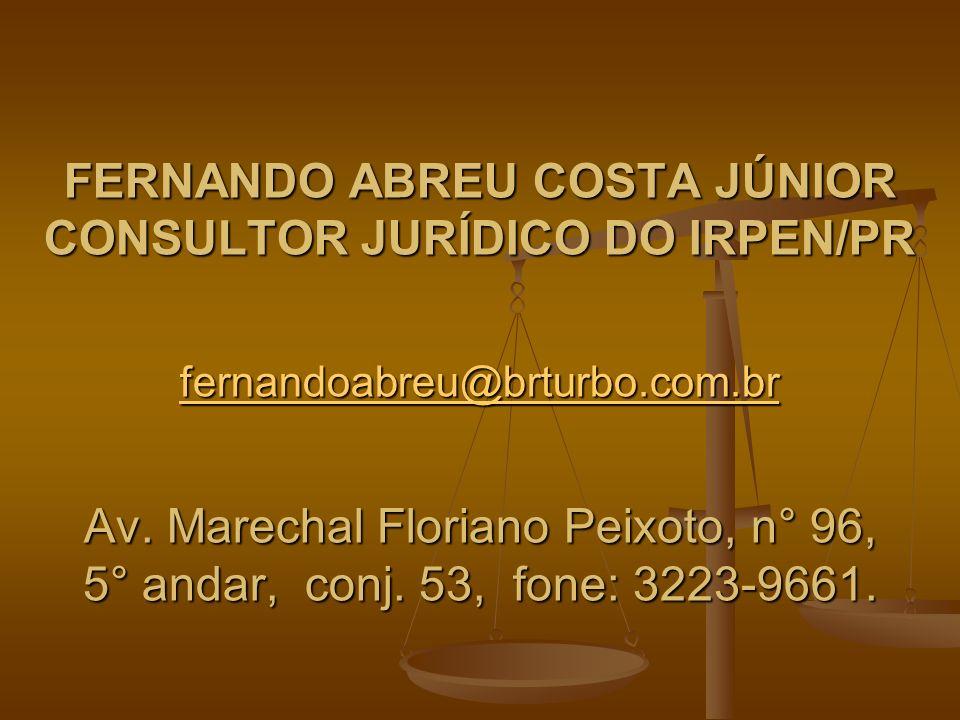 FERNANDO ABREU COSTA JÚNIOR CONSULTOR JURÍDICO DO IRPEN/PR fernandoabreu@brturbo.com.br Av.