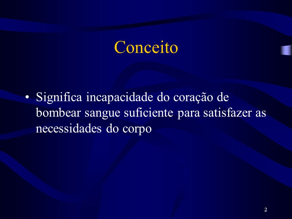 Conceito Significa incapacidade do coração de bombear sangue suficiente para satisfazer as necessidades do corpo.