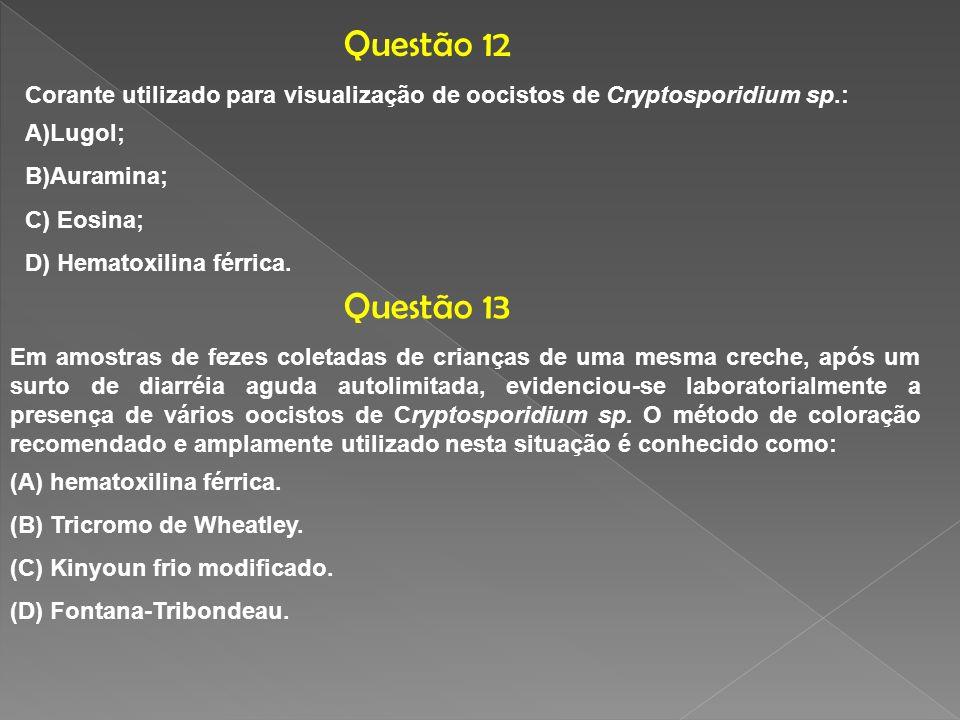 Questão 12Corante utilizado para visualização de oocistos de Cryptosporidium sp.: Lugol; Auramina; C) Eosina;