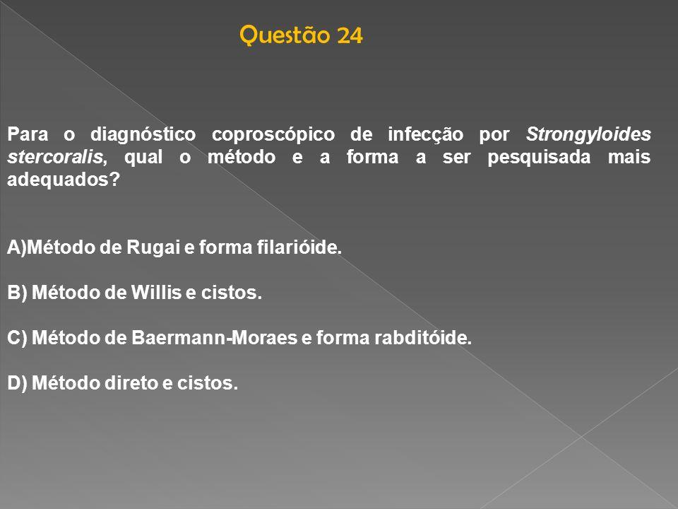 Questão 24 Para o diagnóstico coproscópico de infecção por Strongyloides stercoralis, qual o método e a forma a ser pesquisada mais adequados