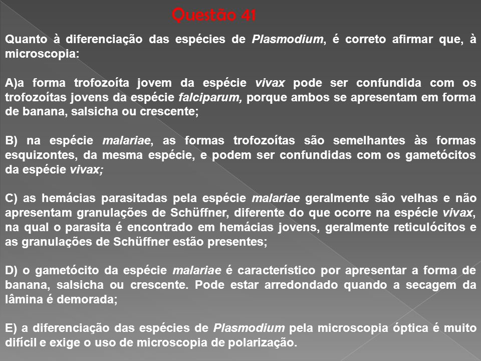 Questão 41Quanto à diferenciação das espécies de Plasmodium, é correto afirmar que, à microscopia: