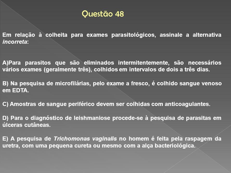 Questão 48Em relação à colheita para exames parasitológicos, assinale a alternativa incorreta: