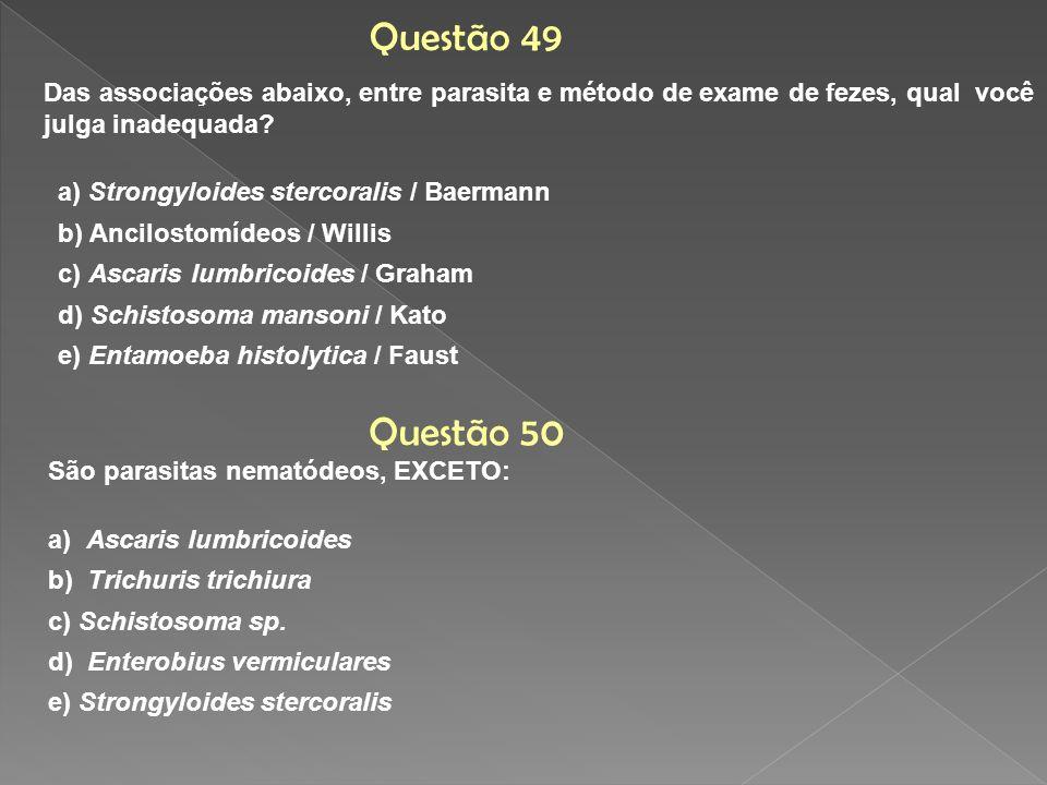Questão 49 Das associações abaixo, entre parasita e método de exame de fezes, qual você julga inadequada