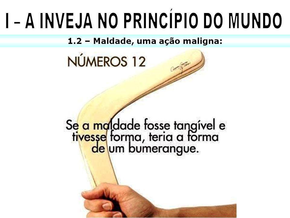I – A INVEJA NO PRINCÍPIO DO MUNDO 1.2 – Maldade, uma ação maligna: