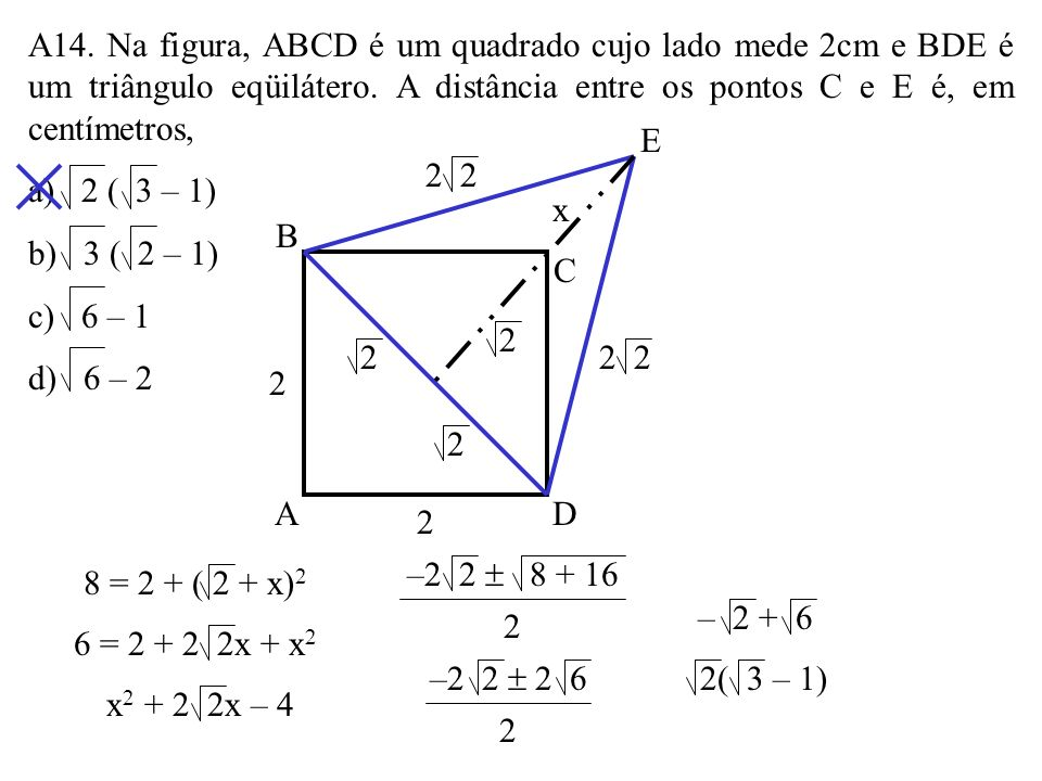 A14. Na figura, ABCD é um quadrado cujo lado mede 2cm e BDE é um triângulo eqüilátero. A distância entre os pontos C e E é, em centímetros,