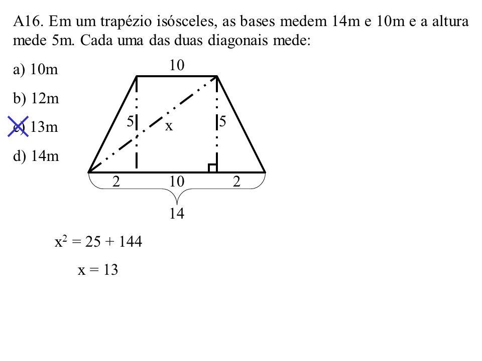 A16. Em um trapézio isósceles, as bases medem 14m e 10m e a altura mede 5m. Cada uma das duas diagonais mede: