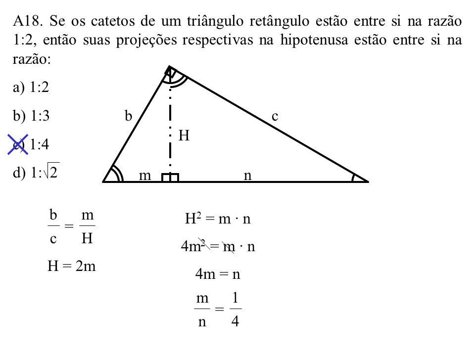 A18. Se os catetos de um triângulo retângulo estão entre si na razão 1:2, então suas projeções respectivas na hipotenusa estão entre si na razão: