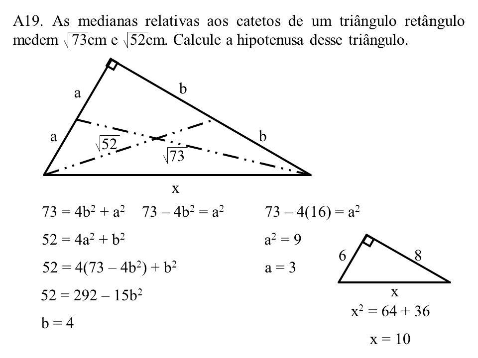 A19. As medianas relativas aos catetos de um triângulo retângulo medem 73cm e 52cm. Calcule a hipotenusa desse triângulo.