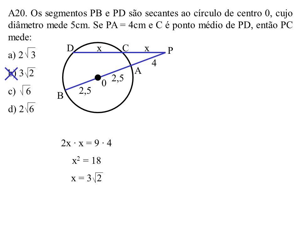 A20. Os segmentos PB e PD são secantes ao círculo de centro 0, cujo diâmetro mede 5cm. Se PA = 4cm e C é ponto médio de PD, então PC mede: