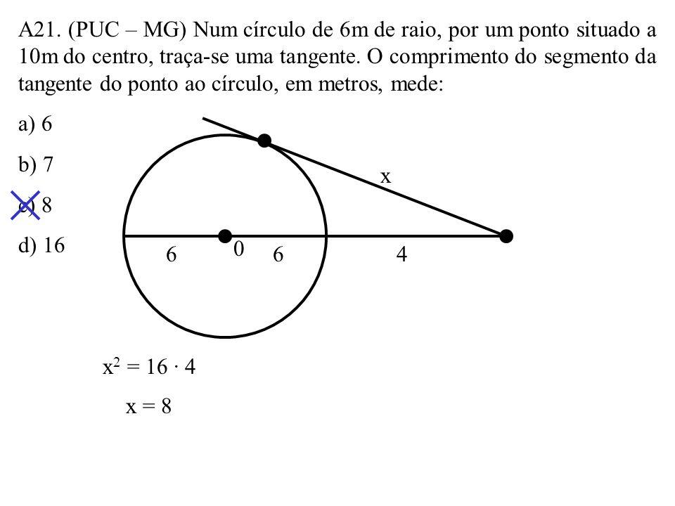 A21. (PUC – MG) Num círculo de 6m de raio, por um ponto situado a 10m do centro, traça-se uma tangente. O comprimento do segmento da tangente do ponto ao círculo, em metros, mede: