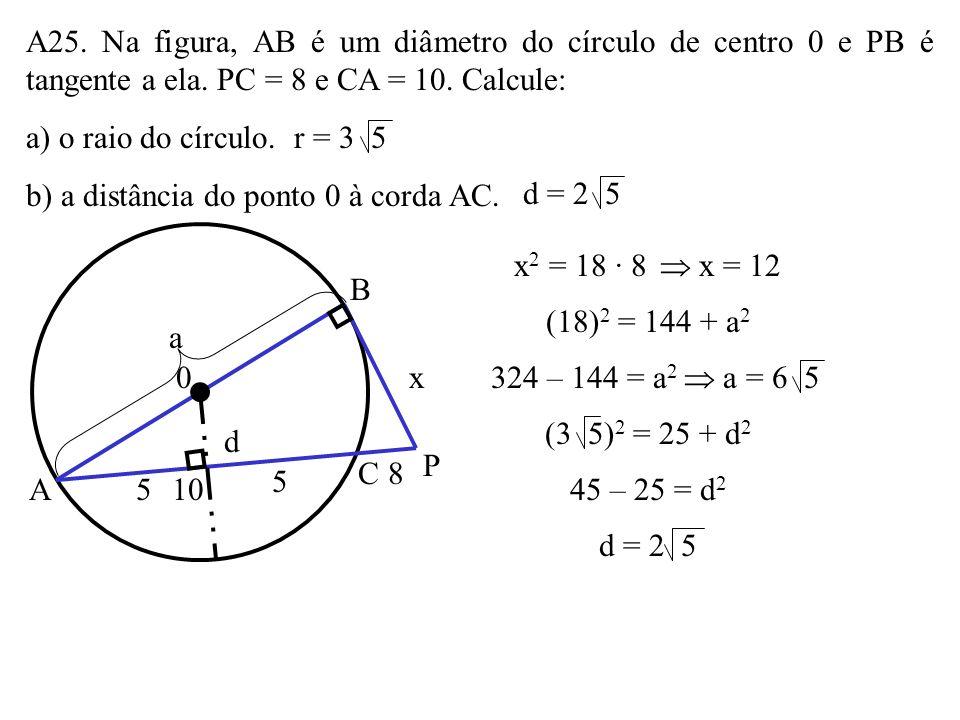 A25. Na figura, AB é um diâmetro do círculo de centro 0 e PB é tangente a ela. PC = 8 e CA = 10. Calcule: