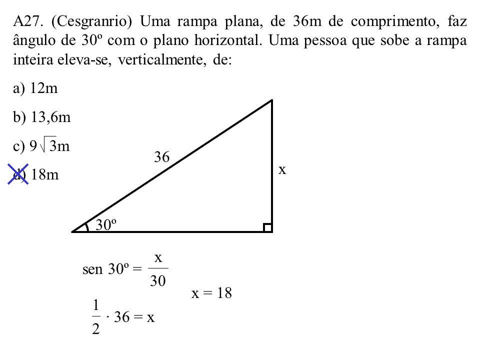 A27. (Cesgranrio) Uma rampa plana, de 36m de comprimento, faz ângulo de 30º com o plano horizontal. Uma pessoa que sobe a rampa inteira eleva-se, verticalmente, de: