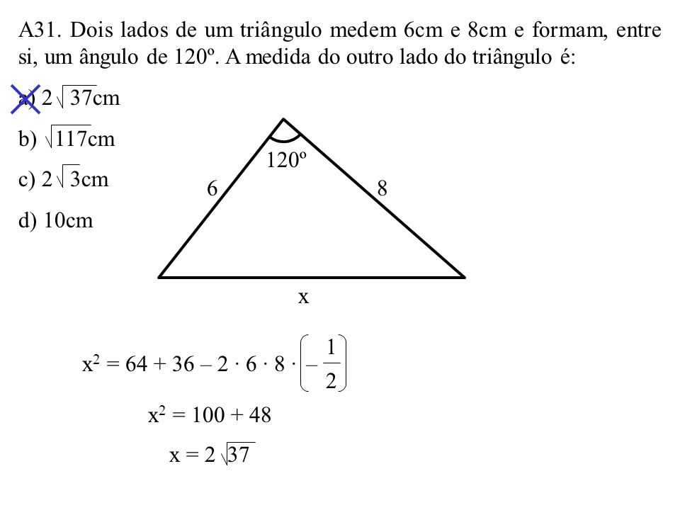 A31. Dois lados de um triângulo medem 6cm e 8cm e formam, entre si, um ângulo de 120º. A medida do outro lado do triângulo é:
