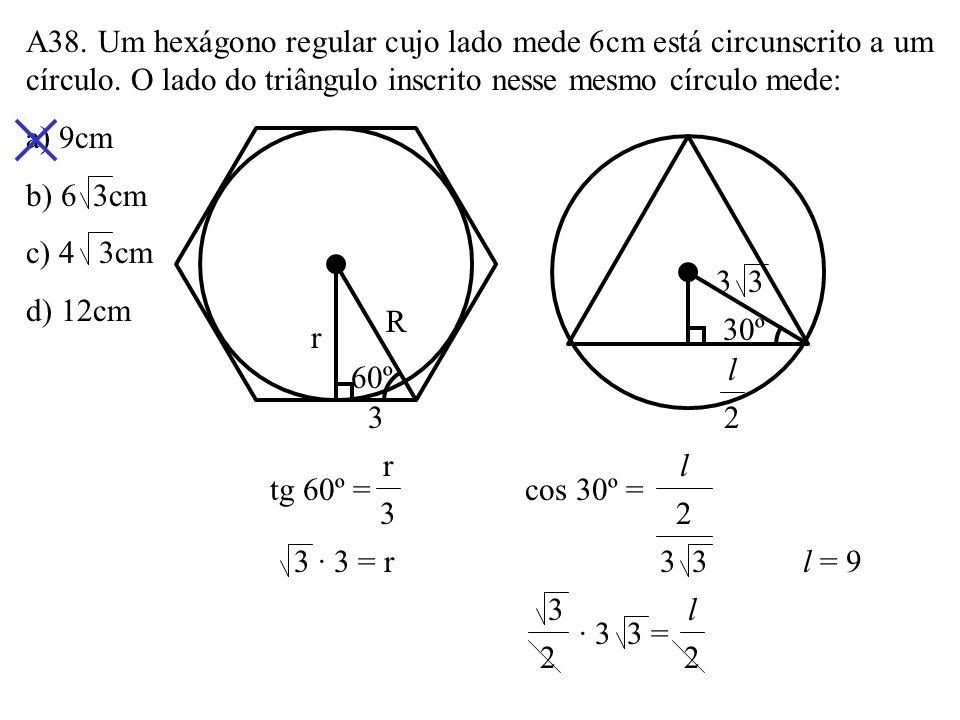A38. Um hexágono regular cujo lado mede 6cm está circunscrito a um círculo. O lado do triângulo inscrito nesse mesmo círculo mede: