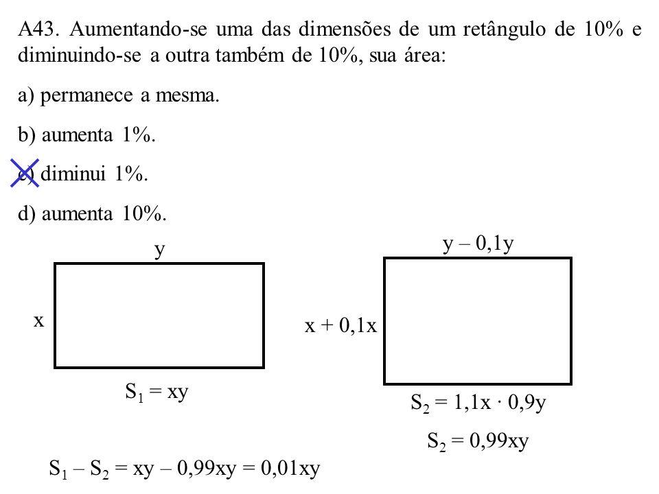 A43. Aumentando-se uma das dimensões de um retângulo de 10% e diminuindo-se a outra também de 10%, sua área: