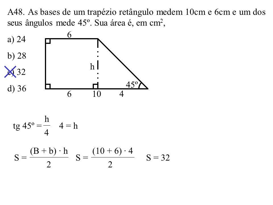 A48. As bases de um trapézio retângulo medem 10cm e 6cm e um dos seus ângulos mede 45º. Sua área é, em cm2,
