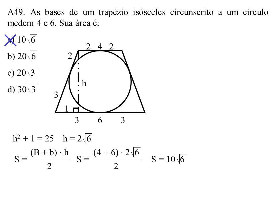 A49. As bases de um trapézio isósceles circunscrito a um círculo medem 4 e 6. Sua área é: