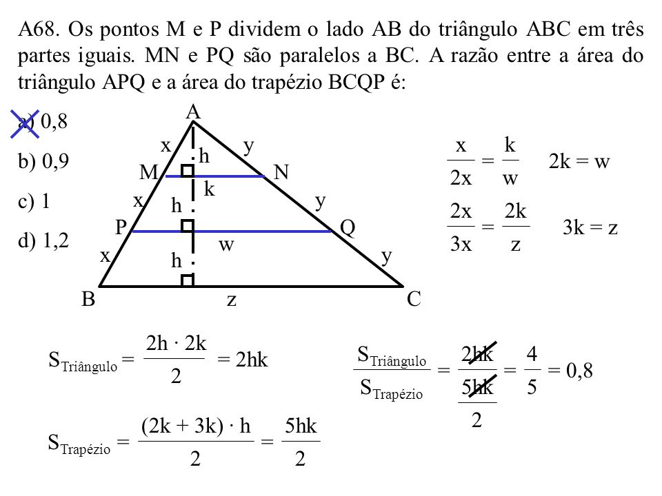 A68. Os pontos M e P dividem o lado AB do triângulo ABC em três partes iguais. MN e PQ são paralelos a BC. A razão entre a área do triângulo APQ e a área do trapézio BCQP é: