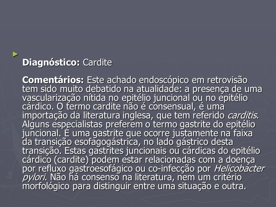 Diagnóstico: Cardite Comentários: Este achado endoscópico em retrovisão tem sido muito debatido na atualidade: a presença de uma vascularização nítida no epitélio juncional ou no epitélio cárdico.