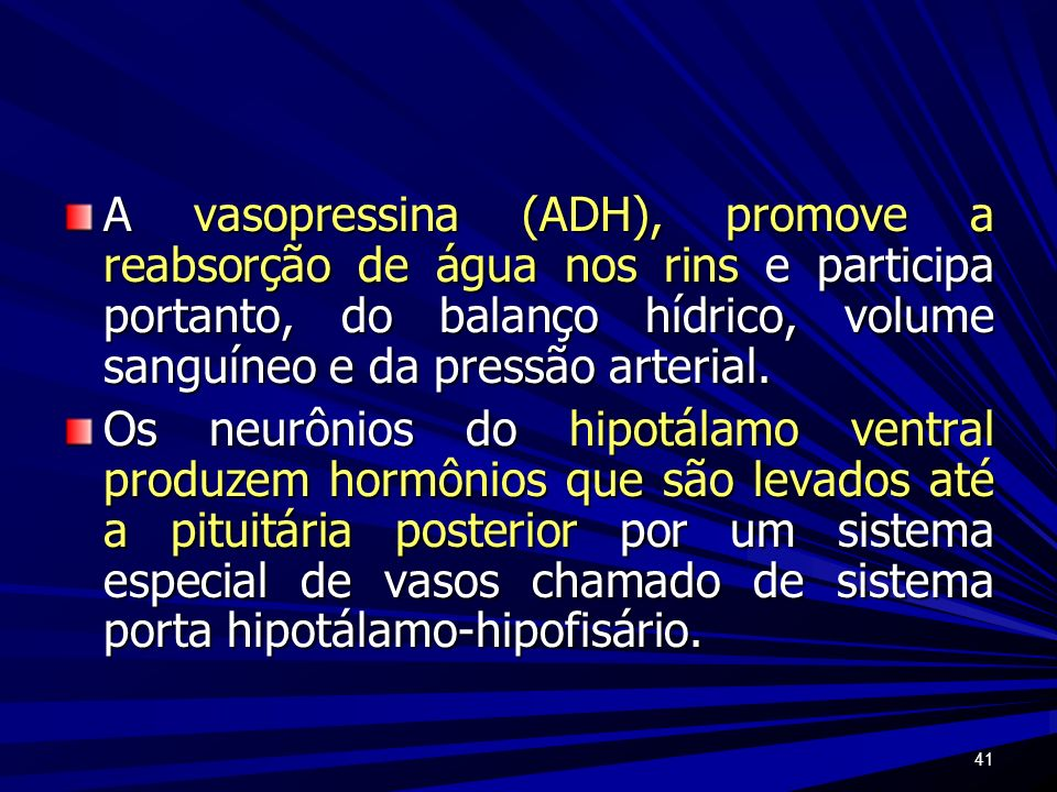 A vasopressina (ADH), promove a reabsorção de água nos rins e participa portanto, do balanço hídrico, volume sanguíneo e da pressão arterial.