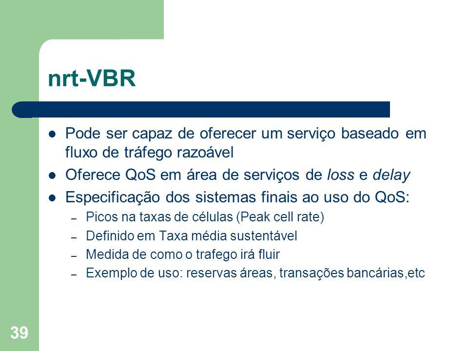 nrt-VBR Pode ser capaz de oferecer um serviço baseado em fluxo de tráfego razoável. Oferece QoS em área de serviços de loss e delay.