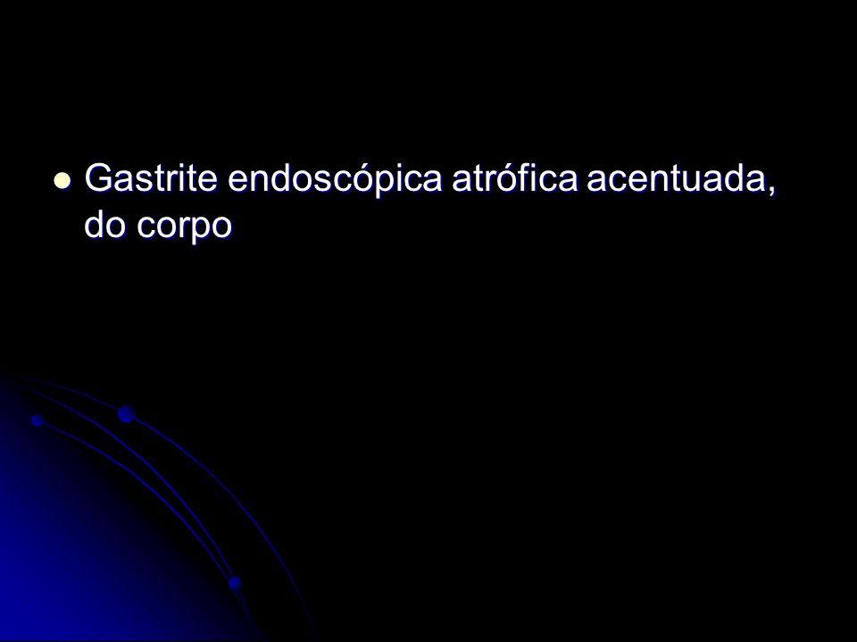 Gastrite endoscópica atrófica acentuada, do corpo