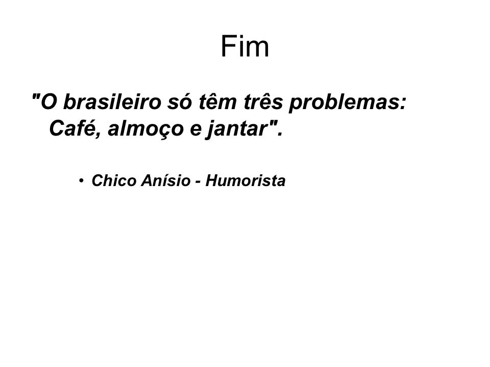 Fim O brasileiro só têm três problemas: Café, almoço e jantar .