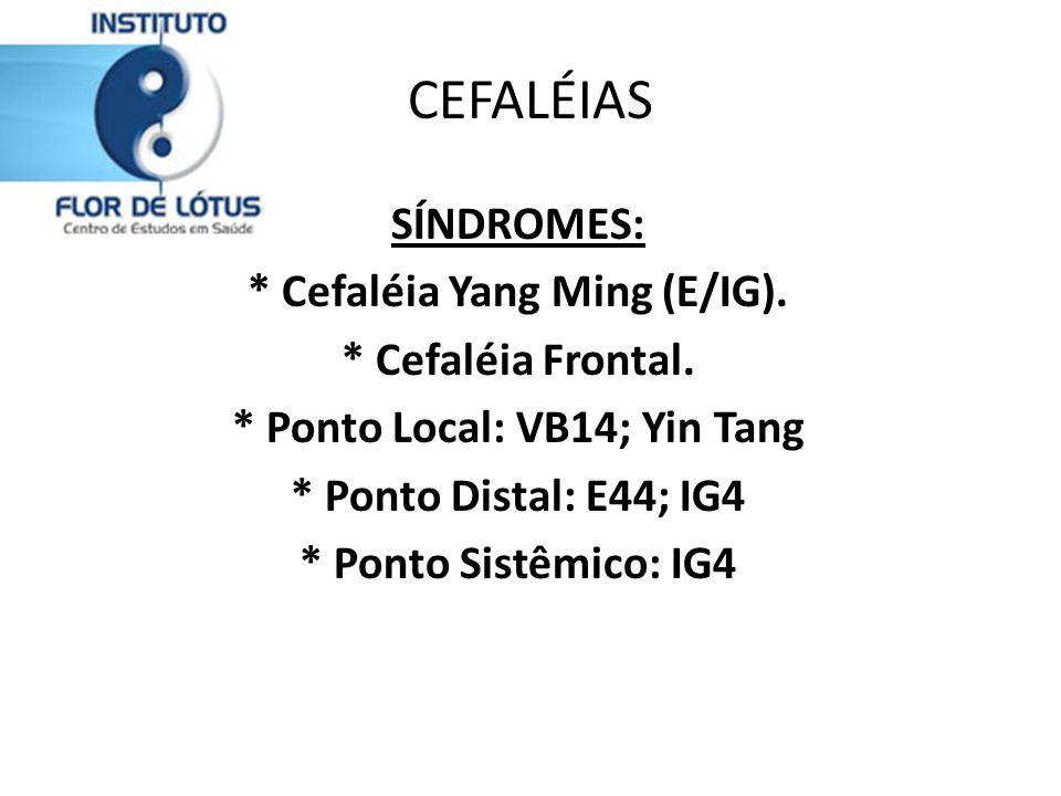 * Cefaléia Yang Ming (E/IG). * Ponto Local: VB14; Yin Tang