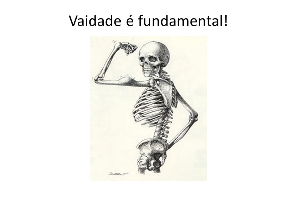 Vaidade é fundamental!