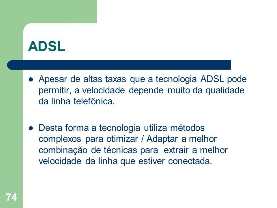 ADSL Apesar de altas taxas que a tecnologia ADSL pode permitir, a velocidade depende muito da qualidade da linha telefônica.