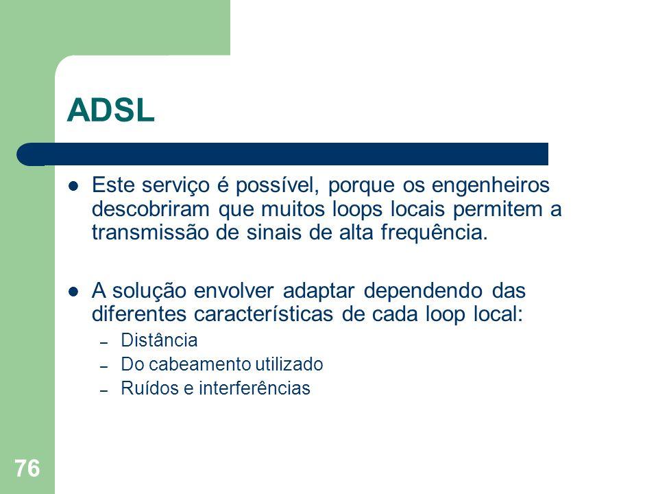 ADSL Este serviço é possível, porque os engenheiros descobriram que muitos loops locais permitem a transmissão de sinais de alta frequência.