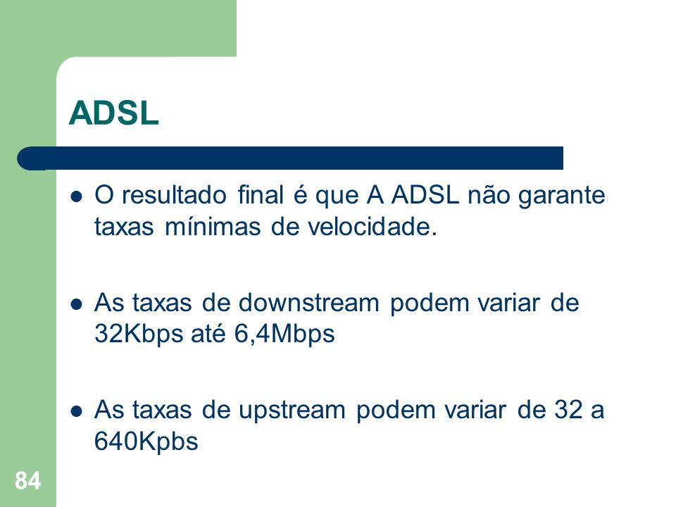 ADSL O resultado final é que A ADSL não garante taxas mínimas de velocidade. As taxas de downstream podem variar de 32Kbps até 6,4Mbps.