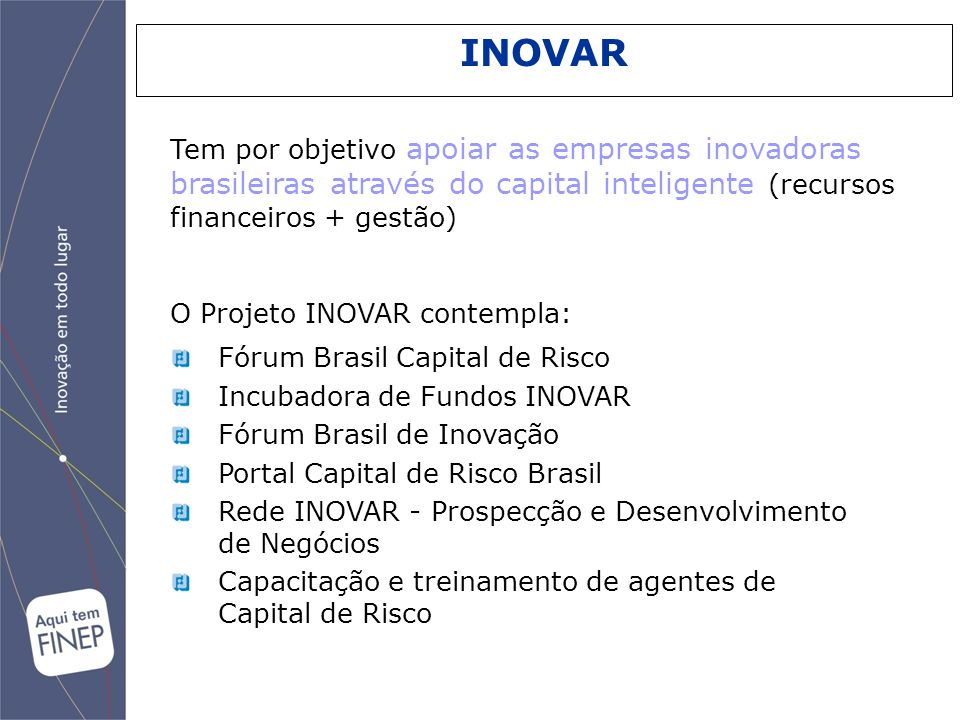 INOVAR Tem por objetivo apoiar as empresas inovadoras brasileiras através do capital inteligente (recursos financeiros + gestão)