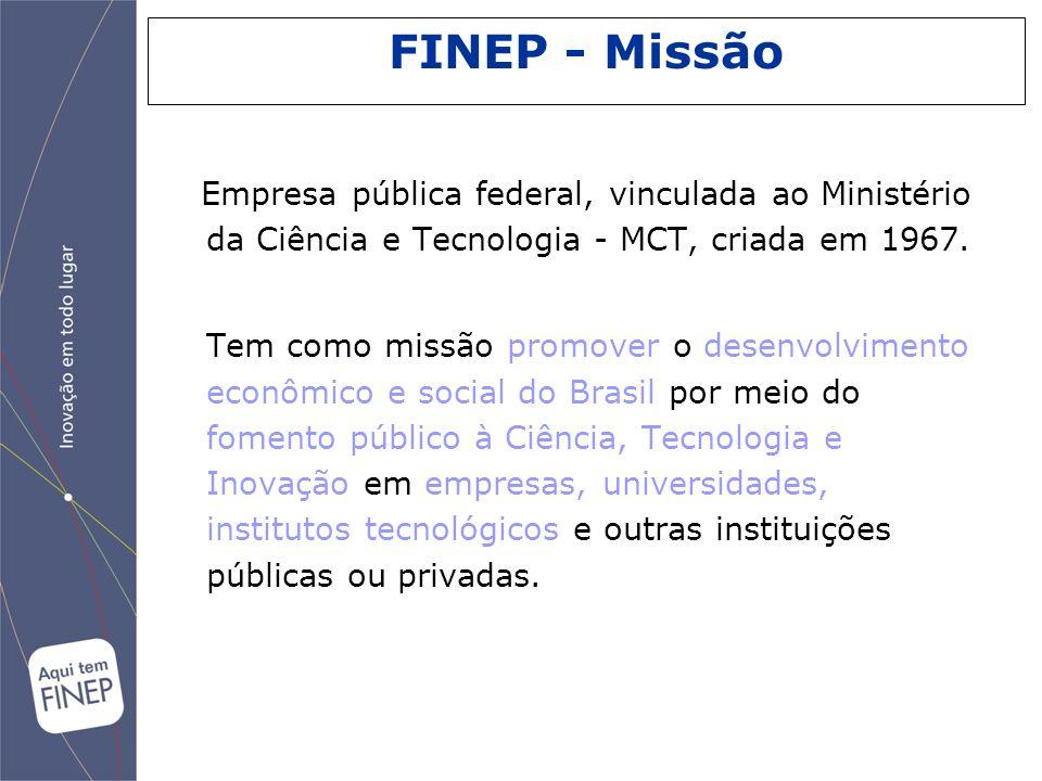 FINEP - Missão Empresa pública federal, vinculada ao Ministério da Ciência e Tecnologia - MCT, criada em 1967.