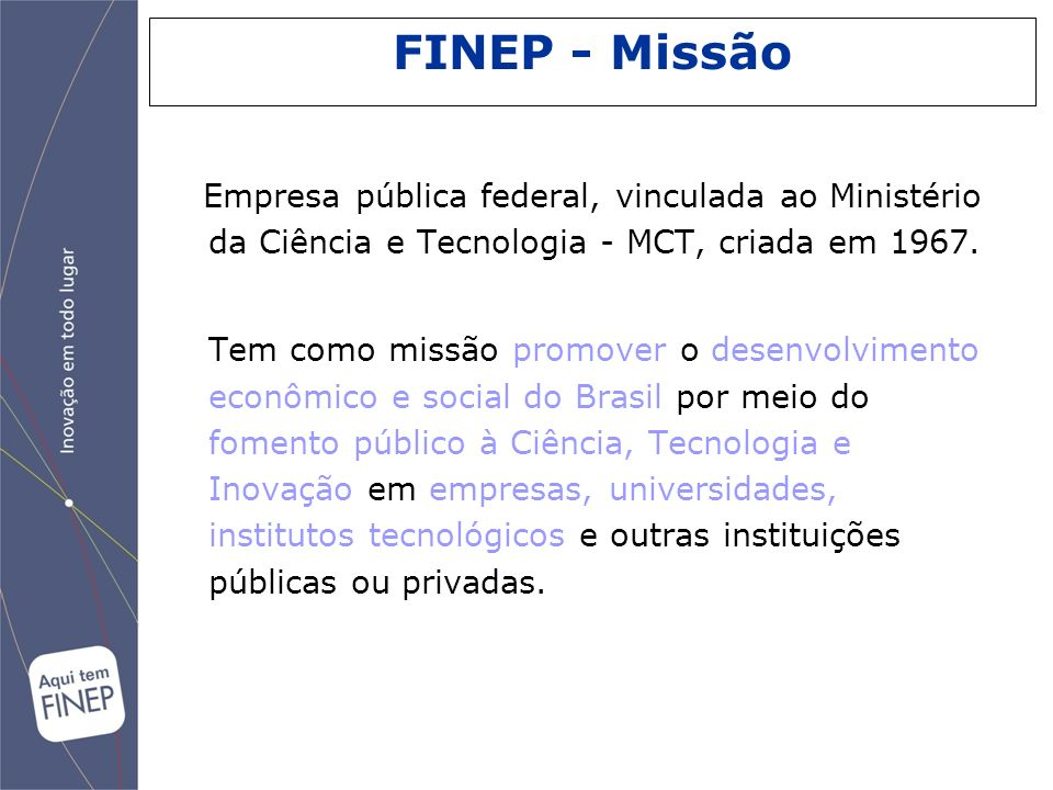 FINEP - MissãoEmpresa pública federal, vinculada ao Ministério da Ciência e Tecnologia - MCT, criada em 1967.