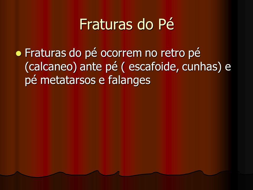 Fraturas do Pé Fraturas do pé ocorrem no retro pé (calcaneo) ante pé ( escafoide, cunhas) e pé metatarsos e falanges.
