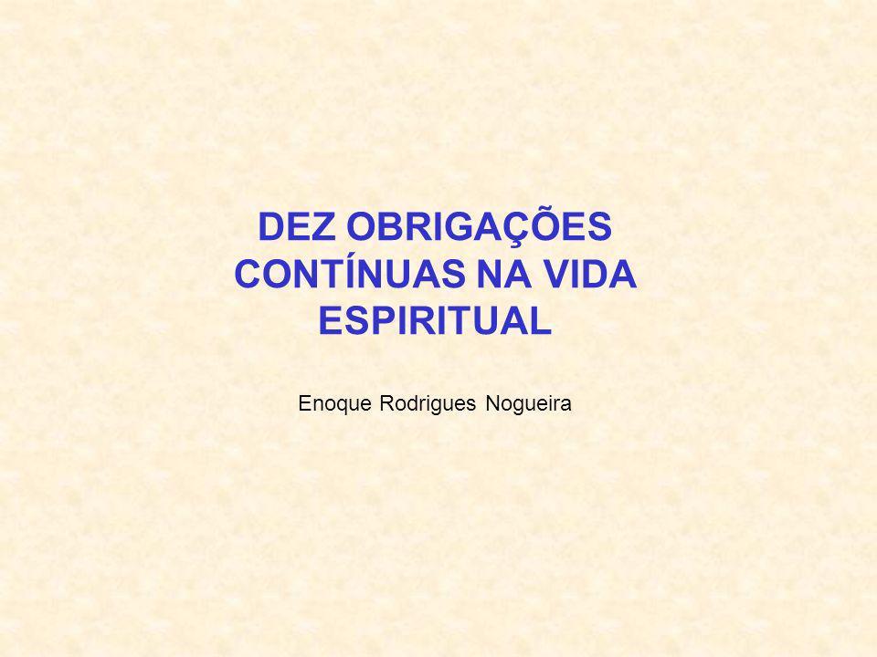 DEZ OBRIGAÇÕES CONTÍNUAS NA VIDA ESPIRITUAL Enoque Rodrigues Nogueira