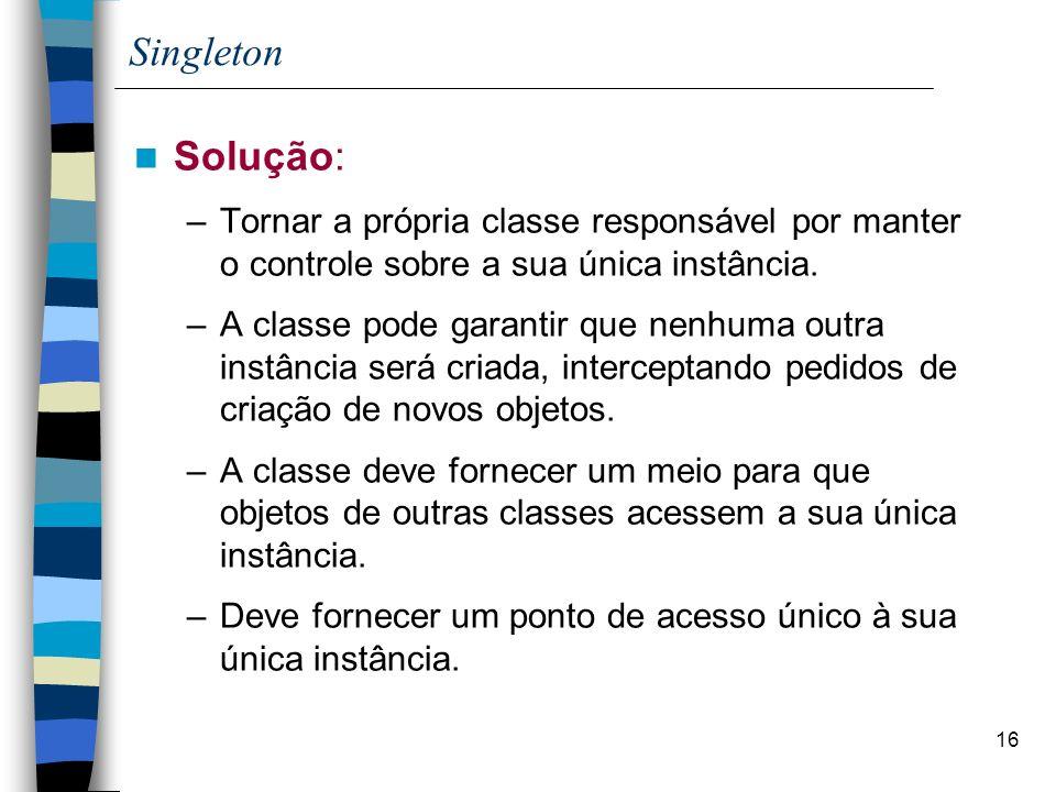 Singleton Solução: Tornar a própria classe responsável por manter o controle sobre a sua única instância.