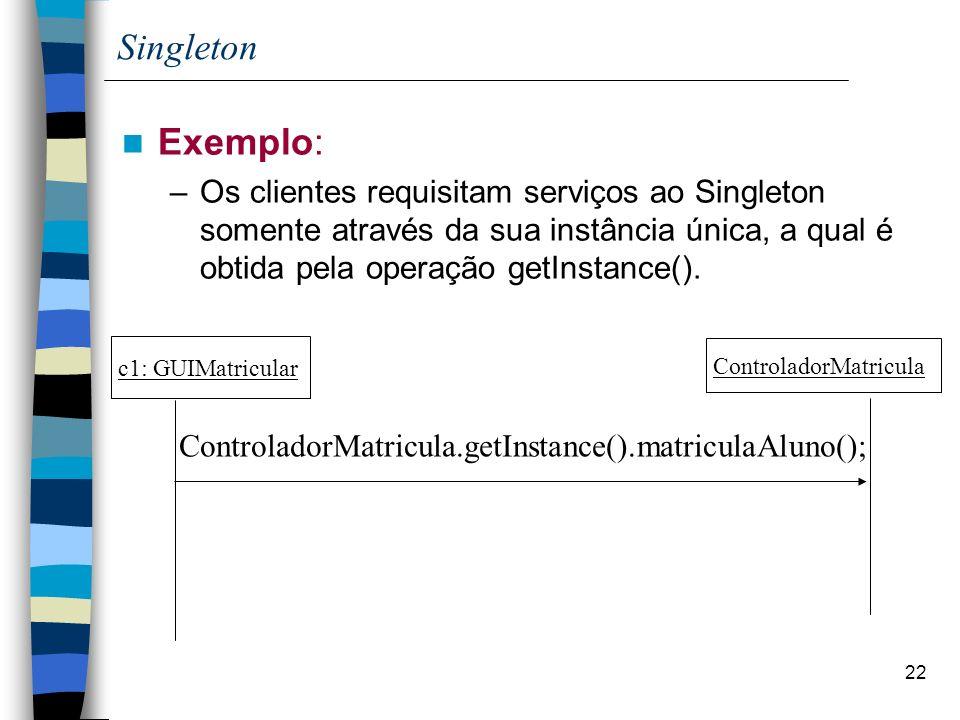 Singleton Exemplo: Os clientes requisitam serviços ao Singleton somente através da sua instância única, a qual é obtida pela operação getInstance().