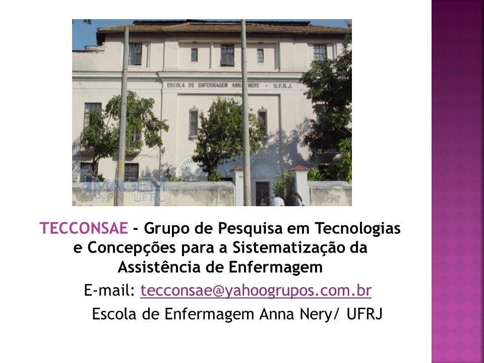 TECCONSAE - Grupo de Pesquisa em Tecnologias e Concepções para a Sistematização da Assistência de Enfermagem E-mail: tecconsae@yahoogrupos.com.br Escola de Enfermagem Anna Nery/ UFRJ