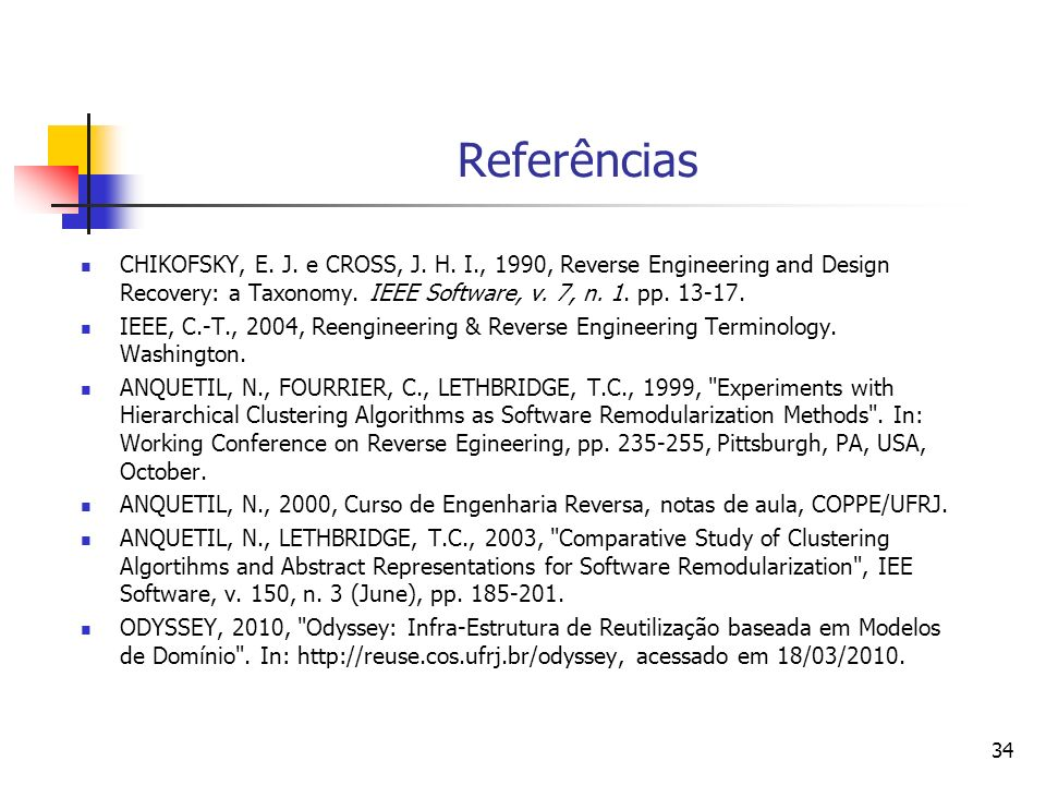 Referências CHIKOFSKY, E. J. e CROSS, J. H. I., 1990, Reverse Engineering and Design Recovery: a Taxonomy. IEEE Software, v. 7, n. 1. pp. 13-17.