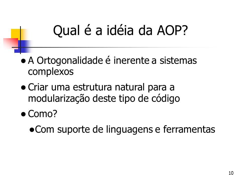 Qual é a idéia da AOP A Ortogonalidade é inerente a sistemas complexos. Criar uma estrutura natural para a modularização deste tipo de código.