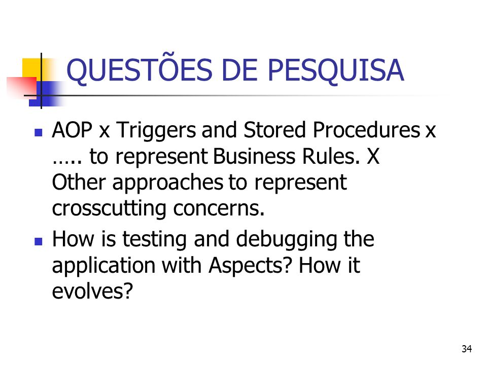 QUESTÕES DE PESQUISA AOP x Triggers and Stored Procedures x ….. to represent Business Rules. X Other approaches to represent crosscutting concerns.