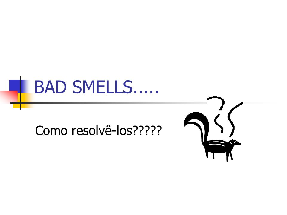 BAD SMELLS..... Como resolvê-los