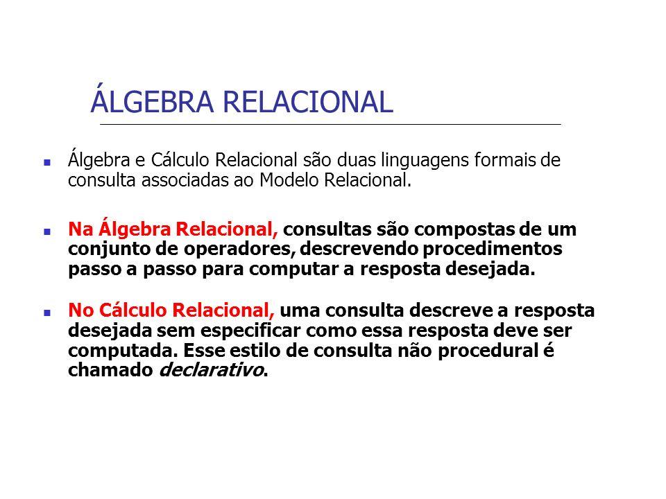 ÁLGEBRA RELACIONAL Álgebra e Cálculo Relacional são duas linguagens formais de consulta associadas ao Modelo Relacional.