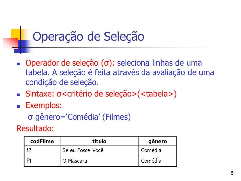Operação de Seleção Operador de seleção (σ): seleciona linhas de uma tabela. A seleção é feita através da avaliação de uma condição de seleção.